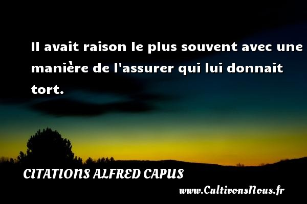 Citations Alfred Capus - Il avait raison le plus souvent avec une manière de l assurer qui lui donnait tort. Une citation d  Alfred Capus CITATIONS ALFRED CAPUS