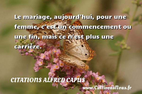 Citations Alfred Capus - Le mariage, aujourd hui, pour une femme, c est un commencement ou une fin, mais ce n est plus une carrière. Une citation d  Alfred Capus CITATIONS ALFRED CAPUS