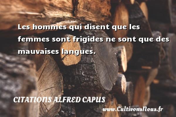 Citations Alfred Capus - Les hommes qui disent que les femmes sont frigides ne sont que des mauvaises langues. Une citation d  Alfred Capus CITATIONS ALFRED CAPUS