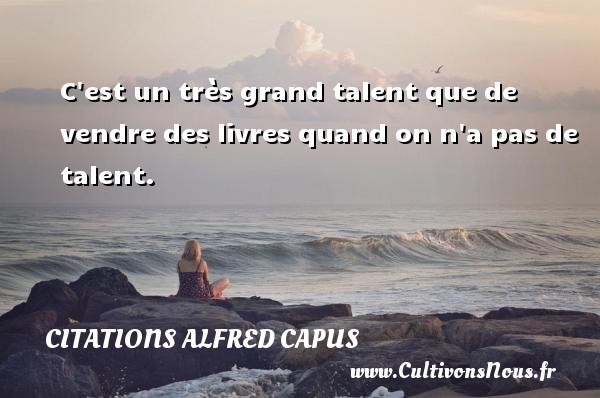 Citations Alfred Capus - C est un très grand talent que de vendre des livres quand on n a pas de talent. Une citation d  Alfred Capus CITATIONS ALFRED CAPUS