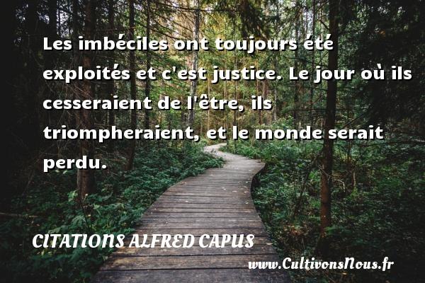Citations Alfred Capus - Les imbéciles ont toujours été exploités et c est justice. Le jour où ils cesseraient de l être, ils triompheraient, et le monde serait perdu. Une citation d  Alfred Capus CITATIONS ALFRED CAPUS