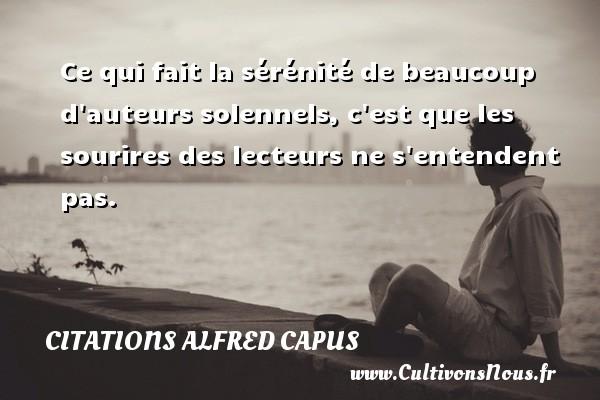 Citations Alfred Capus - Ce qui fait la sérénité de beaucoup d auteurs solennels, c est que les sourires des lecteurs ne s entendent pas. Une citation d  Alfred Capus CITATIONS ALFRED CAPUS
