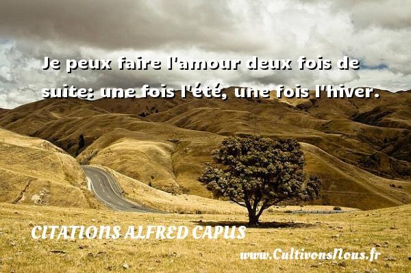 Citations Alfred Capus - Je peux faire l amour deux fois de suite: une fois l été, une fois l hiver. Une citation d  Alfred Capus CITATIONS ALFRED CAPUS