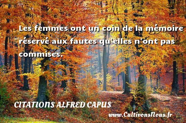 Les femmes ont un coin de la mémoire réservé aux fautes qu elles n ont pas commises. Une citation d  Alfred Capus CITATIONS ALFRED CAPUS