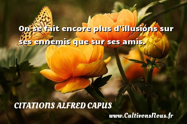 Citations Alfred Capus - On se fait encore plus d illusions sur ses ennemis que sur ses amis. Une citation d  Alfred Capus CITATIONS ALFRED CAPUS