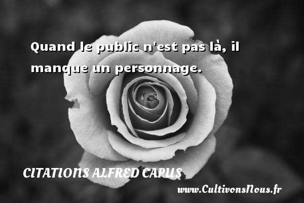 Citations Alfred Capus - Quand le public n est pas là, il manque un personnage. Une citation d  Alfred Capus CITATIONS ALFRED CAPUS