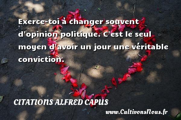 Citations Alfred Capus - Exerce-toi à changer souvent d opinion politique. C est le seul moyen d avoir un jour une véritable conviction. Une citation d  Alfred Capus CITATIONS ALFRED CAPUS