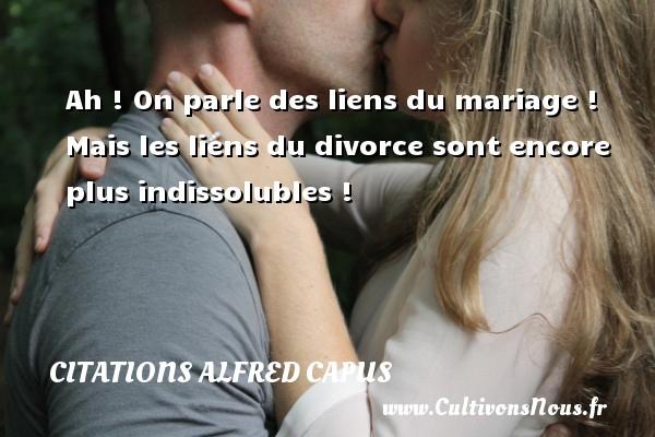 Citations Alfred Capus - Ah ! On parle des liens du mariage ! Mais les liens du divorce sont encore plus indissolubles ! Une citation d  Alfred Capus CITATIONS ALFRED CAPUS