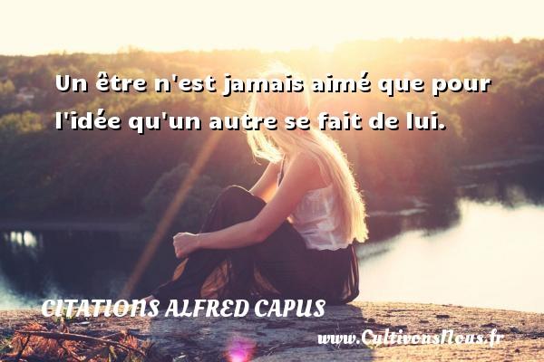 Citations Alfred Capus - Un être n est jamais aimé que pour l idée qu un autre se fait de lui. Une citation d  Alfred Capus CITATIONS ALFRED CAPUS
