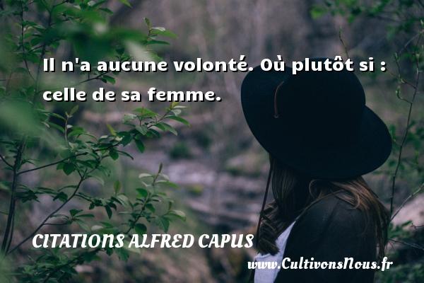 Il n a aucune volonté. Où plutôt si : celle de sa femme. Une citation d  Alfred Capus CITATIONS ALFRED CAPUS
