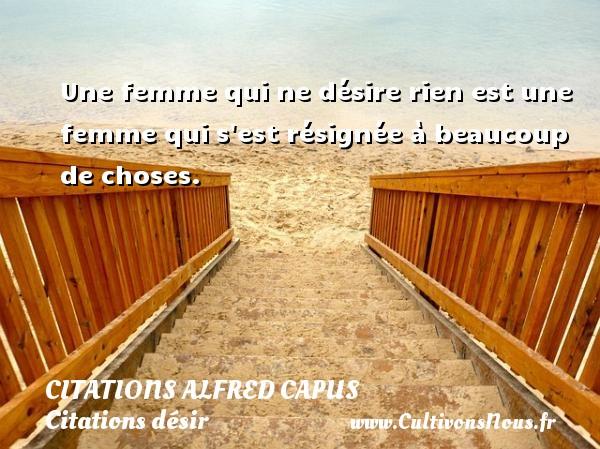 Une femme qui ne désire rien est une femme qui s est résignée à beaucoup de choses. Une citation d  Alfred Capus CITATIONS ALFRED CAPUS - Citations désir