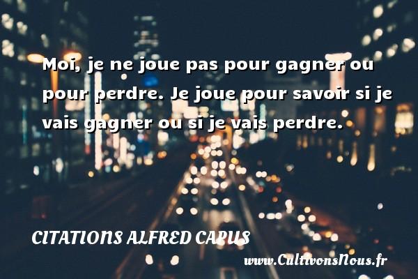 Citations Alfred Capus - Moi, je ne joue pas pour gagner ou pour perdre. Je joue pour savoir si je vais gagner ou si je vais perdre. Une citation d  Alfred Capus CITATIONS ALFRED CAPUS