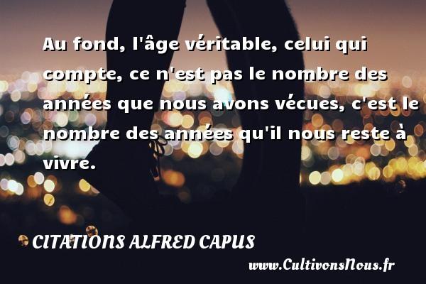 Citations Alfred Capus - Au fond, l âge véritable, celui qui compte, ce n est pas le nombre des années que nous avons vécues, c est le nombre des années qu il nous reste à vivre.  Une citation d  Alfred Capus CITATIONS ALFRED CAPUS