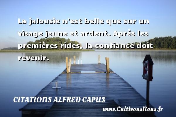Citations Alfred Capus - La jalousie n est belle que sur un visage jeune et ardent. Après les premières rides, la confiance doit revenir. Une citation d  Alfred Capus CITATIONS ALFRED CAPUS