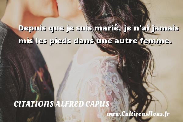 Depuis que je suis marié, je n ai jamais mis les pieds dans une autre femme. Une citation d  Alfred Capus CITATIONS ALFRED CAPUS
