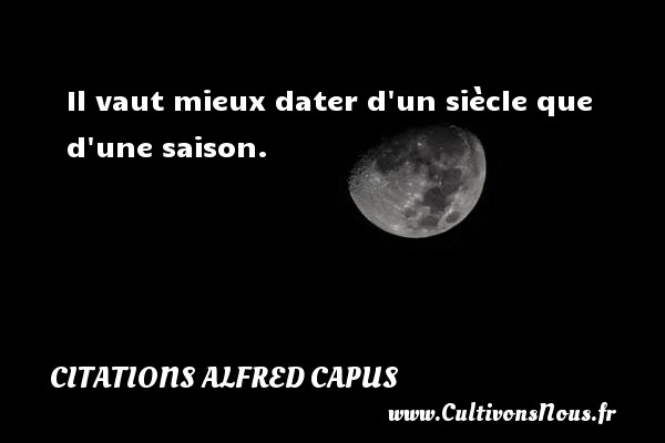 Citations Alfred Capus - Il vaut mieux dater d un siècle que d une saison. Une citation d  Alfred Capus CITATIONS ALFRED CAPUS