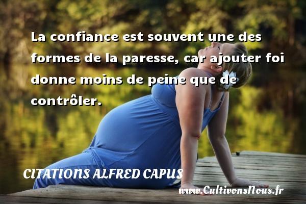 Citations Alfred Capus - La confiance est souvent une des formes de la paresse, car ajouter foi donne moins de peine que de contrôler. Une citation d  Alfred Capus CITATIONS ALFRED CAPUS