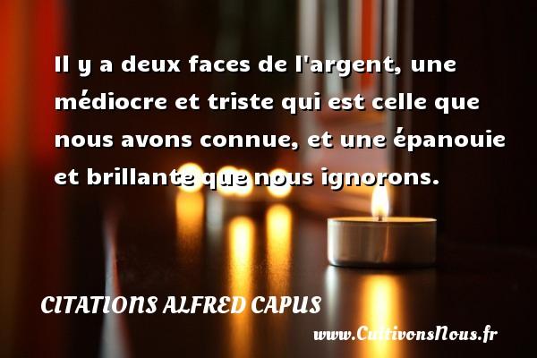 Citations Alfred Capus - Il y a deux faces de l argent, une médiocre et triste qui est celle que nous avons connue, et une épanouie et brillante que nous ignorons. Une citation d  Alfred Capus CITATIONS ALFRED CAPUS