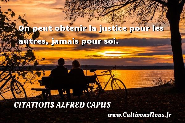 On peut obtenir la justice pour les autres, jamais pour soi. Une citation d  Alfred Capus CITATIONS ALFRED CAPUS