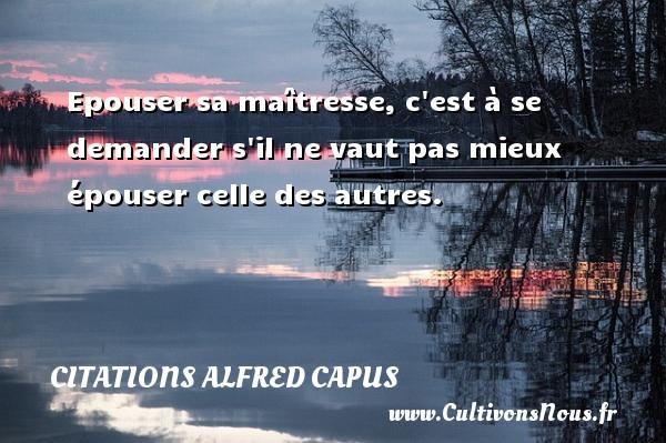 Citations Alfred Capus - Epouser sa maîtresse, c est à se demander s il ne vaut pas mieux épouser celle des autres. Une citation d  Alfred Capus CITATIONS ALFRED CAPUS