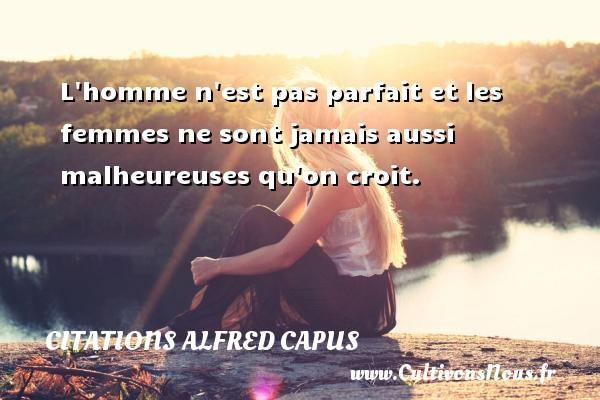 Citations Alfred Capus - L homme n est pas parfait et les femmes ne sont jamais aussi malheureuses qu on croit. Une citation d  Alfred Capus CITATIONS ALFRED CAPUS