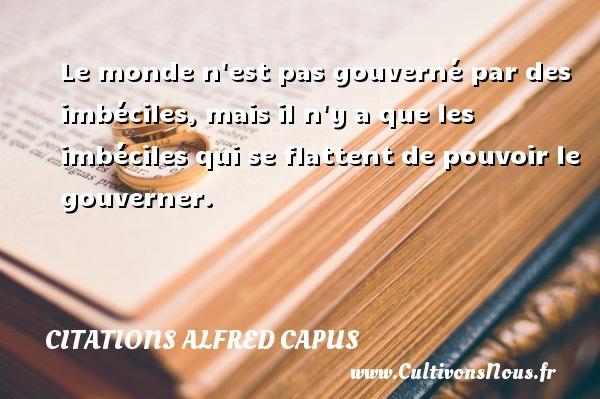 Citations Alfred Capus - Le monde n est pas gouverné par des imbéciles, mais il n y a que les imbéciles qui se flattent de pouvoir le gouverner. Une citation d  Alfred Capus CITATIONS ALFRED CAPUS