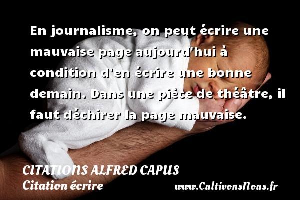 Citations Alfred Capus - Citation écrire - En journalisme, on peut écrire une mauvaise page aujourd hui à condition d en écrire une bonne demain. Dans une pièce de théâtre, il faut déchirer la page mauvaise. Une citation d  Alfred Capus CITATIONS ALFRED CAPUS