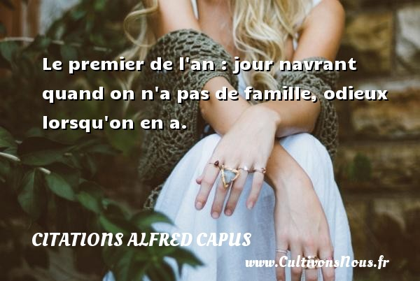Citations Alfred Capus - Le premier de l an : jour navrant quand on n a pas de famille, odieux lorsqu on en a. Une citation d  Alfred Capus CITATIONS ALFRED CAPUS