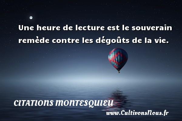 Citations Montesquieu - Une heure de lecture est le souverain remède contre les dégoûts de la vie. Une citation de Montesquieu CITATIONS MONTESQUIEU