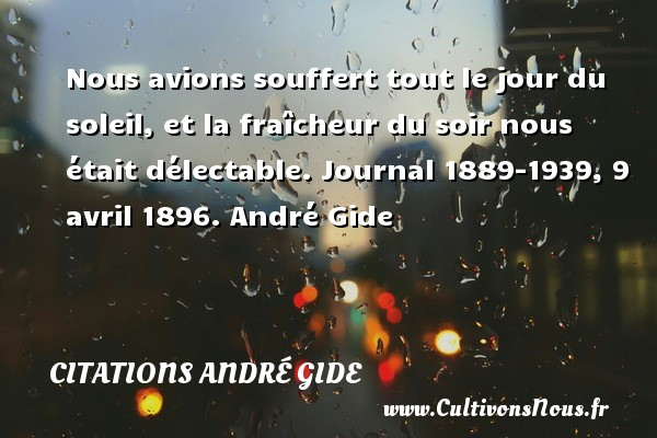 Nous avions souffert tout le jour du soleil, et la fraîcheur du soir nous était délectable.  Journal 1889-1939, 9 avril 1896. André Gide CITATIONS ANDRÉ GIDE - Citations André Gide