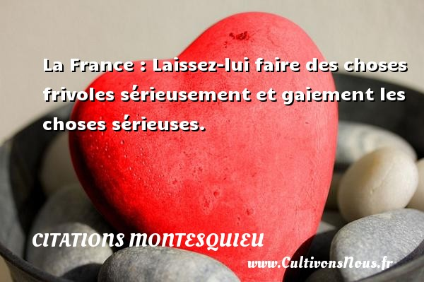 La France : Laissez-lui faire des choses frivoles sérieusement et gaiement les choses sérieuses. Une citation de Montesquieu CITATIONS MONTESQUIEU