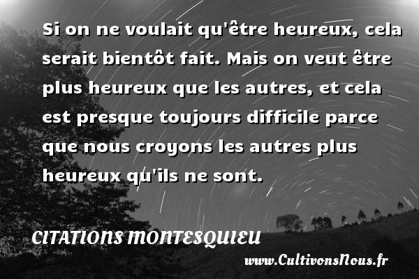 Citations Montesquieu - Si on ne voulait qu être heureux, cela serait bientôt fait. Mais on veut être plus heureux que les autres, et cela est presque toujours difficile parce que nous croyons les autres plus heureux qu ils ne sont. Une citation de Montesquieu CITATIONS MONTESQUIEU
