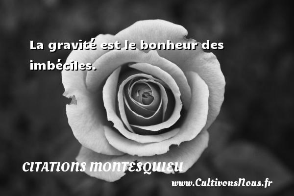 Citations Montesquieu - La gravité est le bonheur des imbéciles. Une citation de Montesquieu CITATIONS MONTESQUIEU