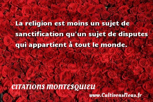 Citations Montesquieu - La religion est moins un sujet de sanctification qu un sujet de disputes qui appartient à tout le monde.  Une citation de Montesquieu CITATIONS MONTESQUIEU