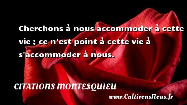 Citations Montesquieu - Cherchons à nous accommoder à cette vie ; ce n est point à cette vie à s accommoder à nous. Une citation de Montesquieu CITATIONS MONTESQUIEU