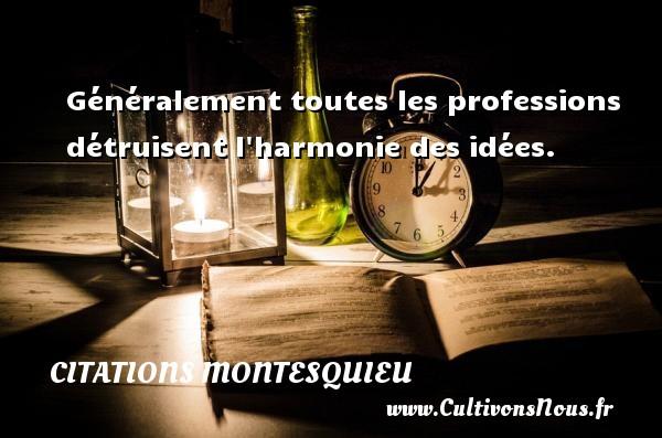 Généralement toutes les professions détruisent l harmonie des idées. Une citation de Montesquieu CITATIONS MONTESQUIEU