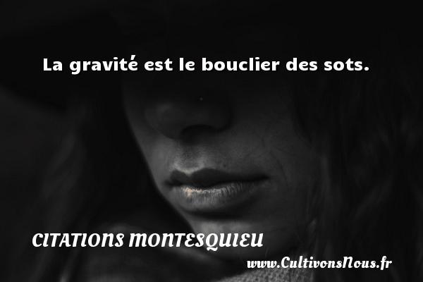 Citations Montesquieu - La gravité est le bouclier des sots. Une citation de Montesquieu CITATIONS MONTESQUIEU