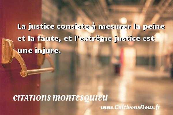 La justice consiste à mesurer la peine et la faute, et l extrême justice est une injure. Une citation de Montesquieu CITATIONS MONTESQUIEU
