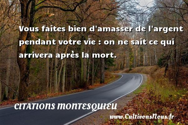 Citations Montesquieu - Vous faites bien d amasser de l argent pendant votre vie : on ne sait ce qui arrivera après la mort.  Une citation de Montesquieu CITATIONS MONTESQUIEU