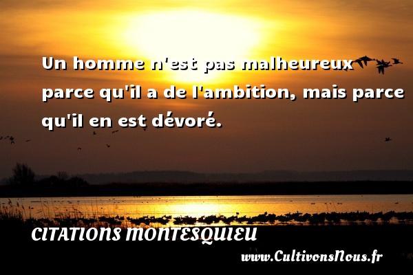 Citations Montesquieu - Un homme n est pas malheureux parce qu il a de l ambition, mais parce qu il en est dévoré. Une citation de Montesquieu CITATIONS MONTESQUIEU