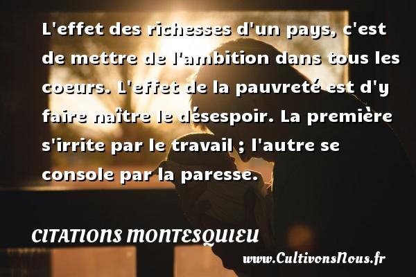 Citations Montesquieu - L effet des richesses d un pays, c est de mettre de l ambition dans tous les coeurs. L effet de la pauvreté est d y faire naître le désespoir. La première s irrite par le travail ; l autre se console par la paresse. Une citation de Montesquieu CITATIONS MONTESQUIEU