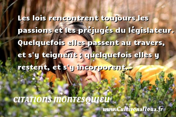 Citations Montesquieu - Les lois rencontrent toujours les passions et les préjugés du législateur. Quelquefois elles passent au travers, et s y teignent ; quelquefois elles y restent, et s y incorporent. Une citation de Montesquieu CITATIONS MONTESQUIEU