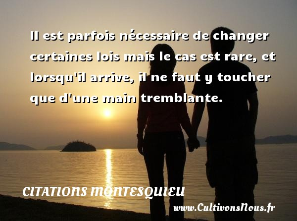 Citations Montesquieu - Il est parfois nécessaire de changer certaines lois mais le cas est rare, et lorsqu il arrive, il ne faut y toucher que d une main tremblante. Une citation de Montesquieu CITATIONS MONTESQUIEU