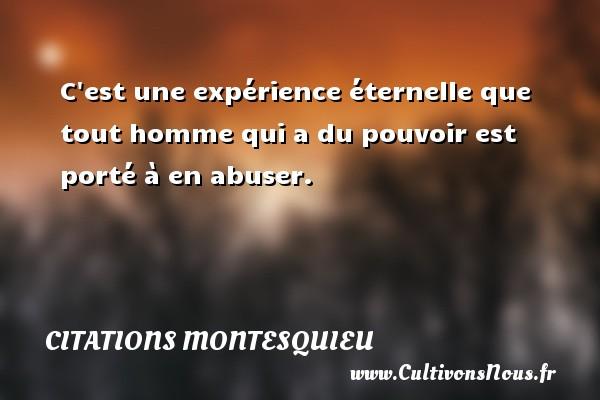 Citations Montesquieu - C est une expérience éternelle que tout homme qui a du pouvoir est porté à en abuser. Une citation de Montesquieu CITATIONS MONTESQUIEU