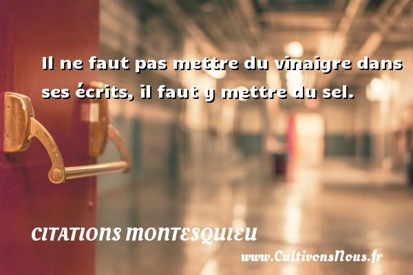 Citations Montesquieu - Il ne faut pas mettre du vinaigre dans ses écrits, il faut y mettre du sel. Une citation de Montesquieu CITATIONS MONTESQUIEU
