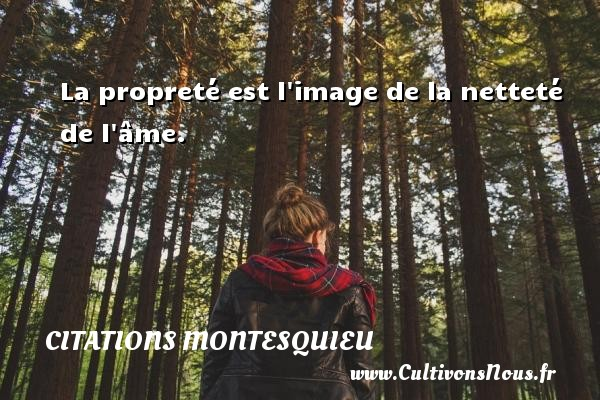 Citations Montesquieu - La propreté est l image de la netteté de l âme. Une citation de Montesquieu CITATIONS MONTESQUIEU