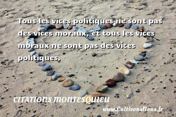 Tous les vices politiques ne sont pas des vices moraux, et tous les vices moraux ne sont pas des vices politiques. Une citation de Montesquieu CITATIONS MONTESQUIEU