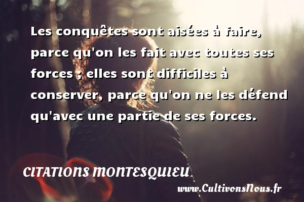Citations Montesquieu - Les conquêtes sont aisées à faire, parce qu on les fait avec toutes ses forces ; elles sont difficiles à conserver, parce qu on ne les défend qu avec une partie de ses forces. Une citation de Montesquieu CITATIONS MONTESQUIEU