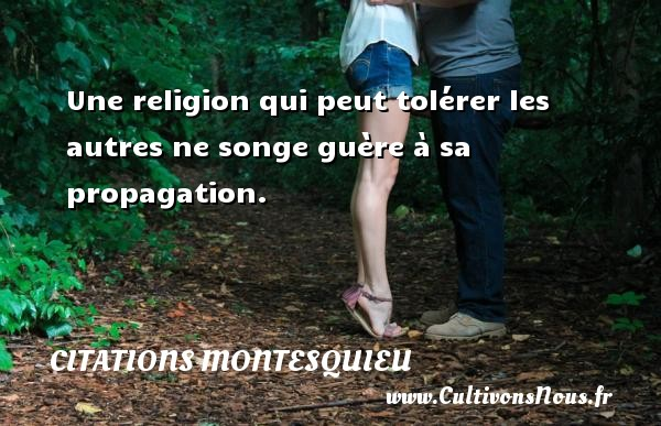 Citations Montesquieu - Une religion qui peut tolérer les autres ne songe guère à sa propagation. Une citation de Montesquieu CITATIONS MONTESQUIEU