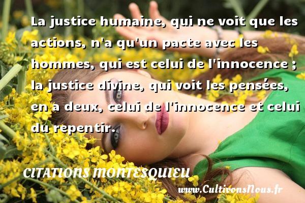 La justice humaine, qui ne voit que les actions, n a qu un pacte avec les hommes, qui est celui de l innocence ; la justice divine, qui voit les pensées, en a deux, celui de l innocence et celui du repentir. Une citation de Montesquieu CITATIONS MONTESQUIEU - Citations Montesquieu